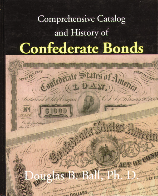 Comprehensive Catalog and History of Confederate Bonds by Douglas B. Ball